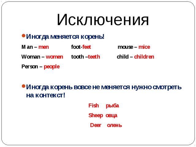 Исключения Иногда меняется корень! Man – men foot-feet mouse – mice Woman – w...
