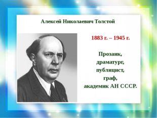 Алексей Николаевич Толстой 1883 г. – 1945 г. Прозаик, драматург, публицист, г