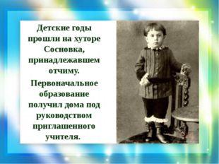 Детские годы прошли на хуторе Сосновка, принадлежавшем отчиму. Первоначальное