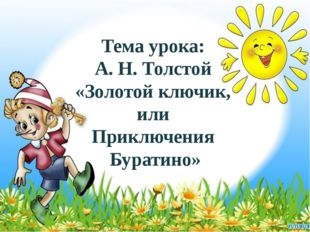 Тема урока: А. Н. Толстой «Золотой ключик, или Приключения Буратино»
