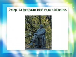 Умер 23 февраля 1945 года вМоскве.