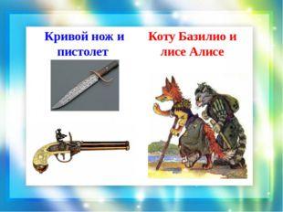 Кривой нож и пистолет Коту Базилио и лисе Алисе