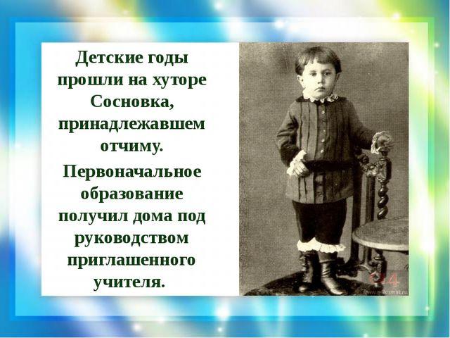 Детские годы прошли на хуторе Сосновка, принадлежавшем отчиму. Первоначальное...