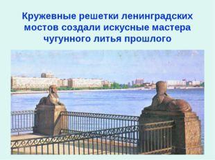 Кружевные решетки ленинградских мостов создали искусные мастера чугунного ли