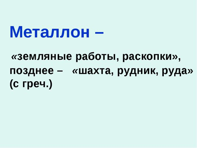 Металлон – «земляные работы, раскопки», позднее – «шахта, рудник, руда» (...