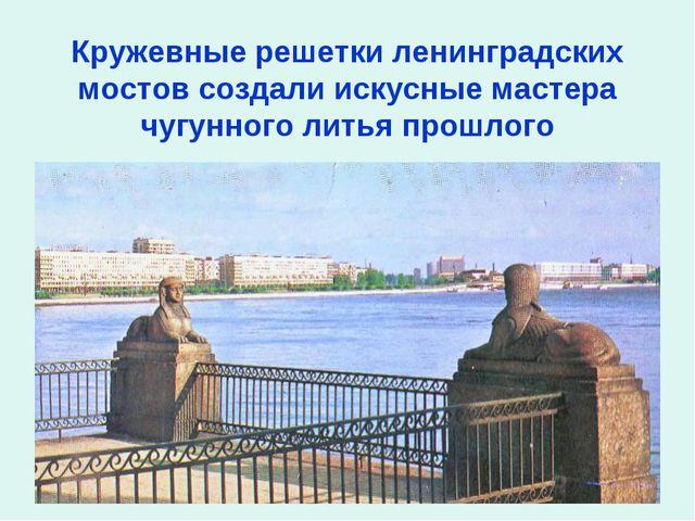 Кружевные решетки ленинградских мостов создали искусные мастера чугунного ли...