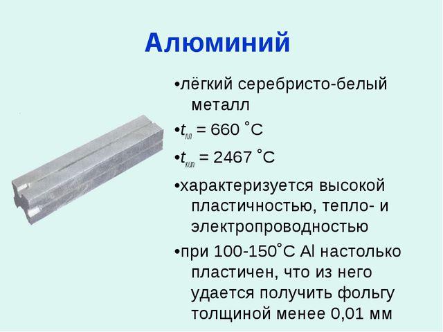 Алюминий •лёгкий серебристо-белый металл •tпл = 660 ˚C •tкип = 2467 ˚C •харак...