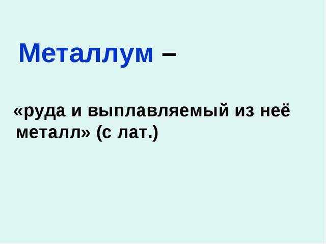 Металлум – «руда и выплавляемый из неё металл» (c лат.)