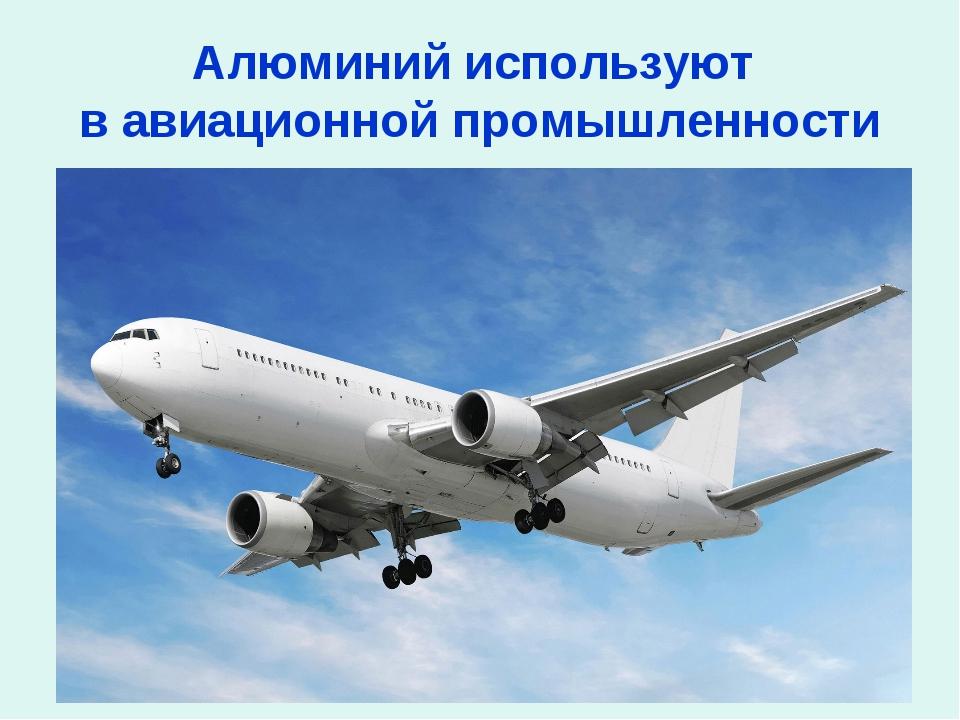 Алюминий используют в авиационной промышленности