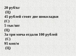 20 руб/кг (Ц) 45 рублей стоят две шоколадки (С) 5 тыс/шт (Ц) За три мяча отда