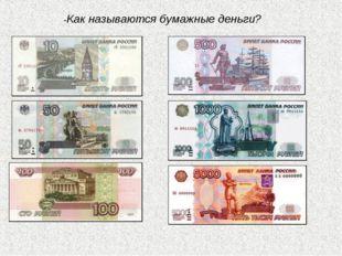 -Как называются бумажные деньги?