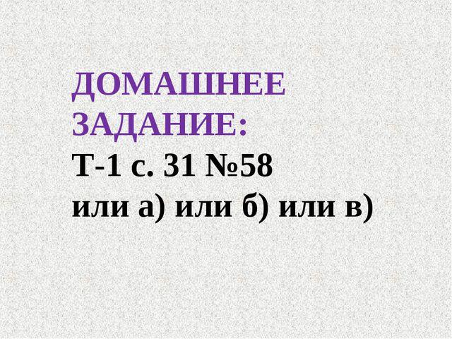 ДОМАШНЕЕ ЗАДАНИЕ: Т-1 с. 31 №58 или а) или б) или в)