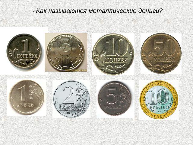 - Как называются металлические деньги?