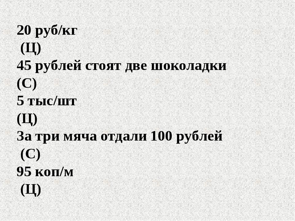 20 руб/кг (Ц) 45 рублей стоят две шоколадки (С) 5 тыс/шт (Ц) За три мяча отда...