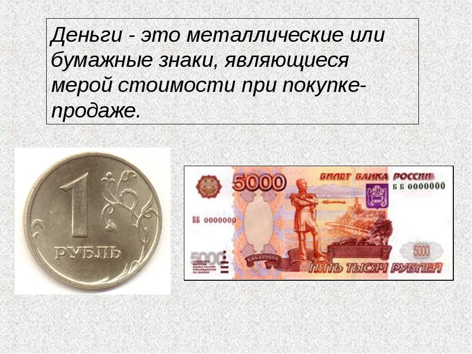 Деньги - это металлические или бумажные знаки, являющиеся мерой стоимости при...