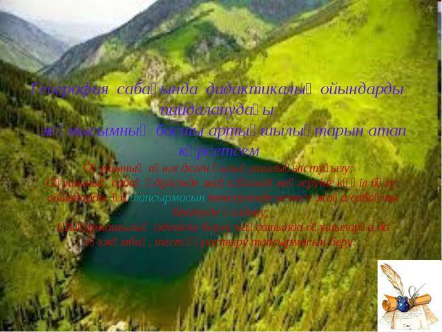 География сабағында дидактикалық ойындарды пайдаланудағы жұмысымның басты арт...