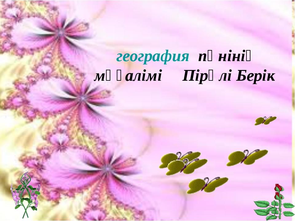 география пәнінің мұғалімі Пірәлі Берік