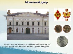 На территории крепости есть Монетный двор, где до сих пор делают монеты, жето