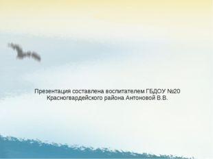 Презентация составлена воспитателем ГБДОУ №20 Красногвардейского района Антон
