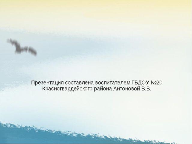 Презентация составлена воспитателем ГБДОУ №20 Красногвардейского района Антон...
