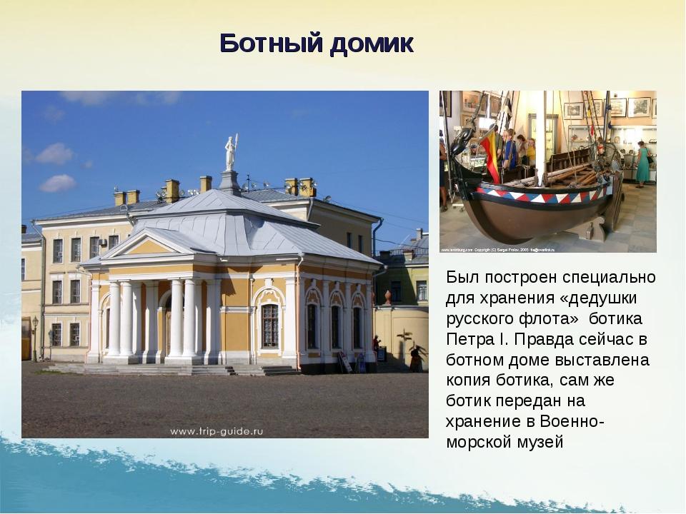 Был построен специально для хранения «дедушки русского флота» ботика Петра I....