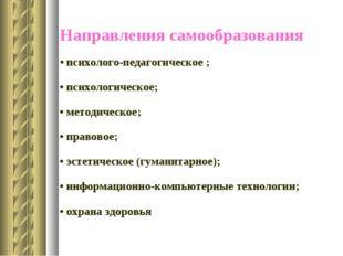 Направления самообразования • психолого-педагогическое ; • психологическое; •