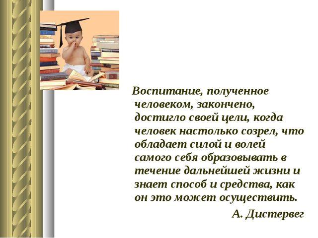 Воспитание, полученное человеком, закончено, достигло своей цели, когда чело...