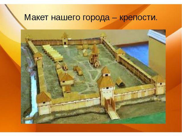 Макет нашего города – крепости.