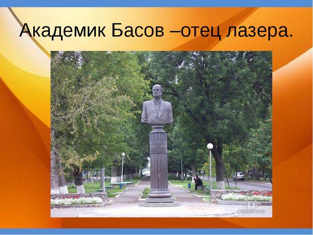 Академик Басов –отец лазера.
