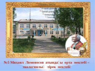 №5 Михаил Ломоносов атындағы орта мектебі – экологиялық тірек мектебі