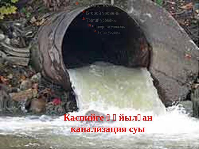 Каспийге құйылған канализация суы
