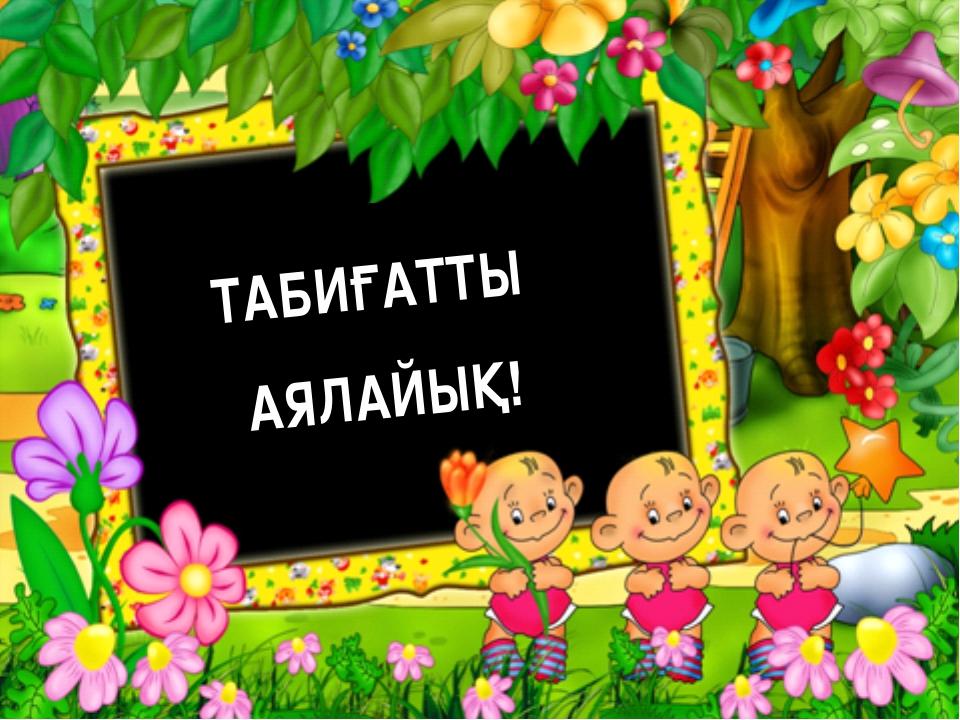 ТАБИҒАТТЫ АЯЛАЙЫҚ!