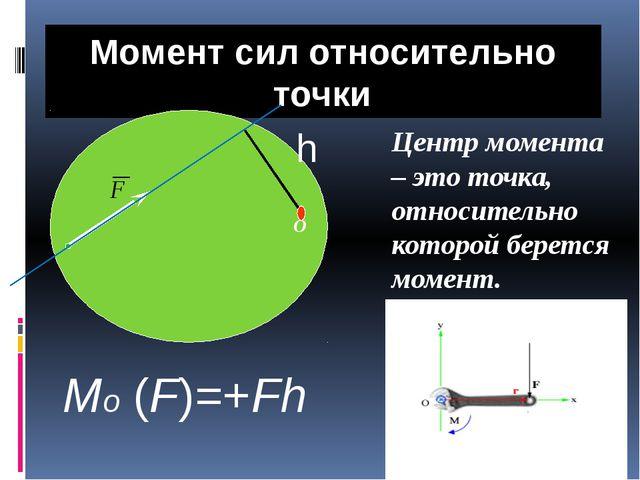 Момент сил относительно точки О Центр момента – это точка, относительно котор...