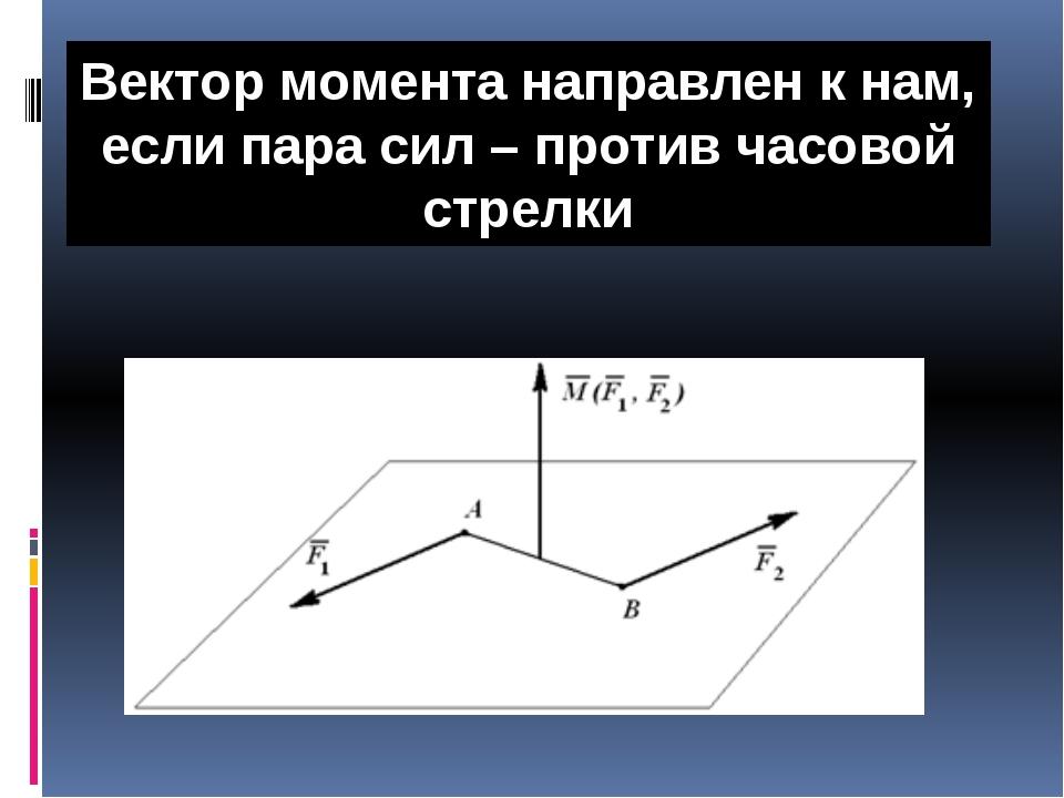 Вектор момента направлен к нам, если пара сил – против часовой стрелки