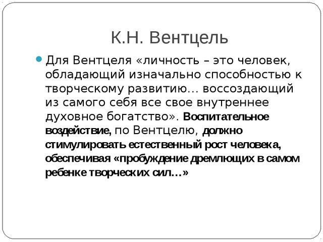 К.Н. Вентцель Для Вентцеля «личность – это человек, обладающий изначально спо...