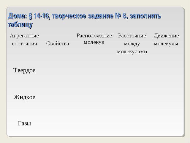 Дома: § 14-16, творческое задание № 6, заполнить таблицу Агрегатные состояния...