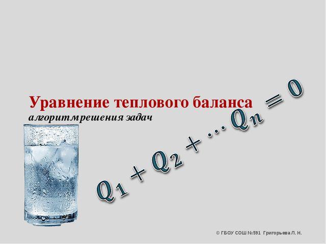 Уравнение теплового баланса алгоритм решения задач © ГБОУ СОШ №591 Григорьева...