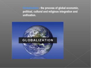Globalization - the process of global economic, political, cultural and relig