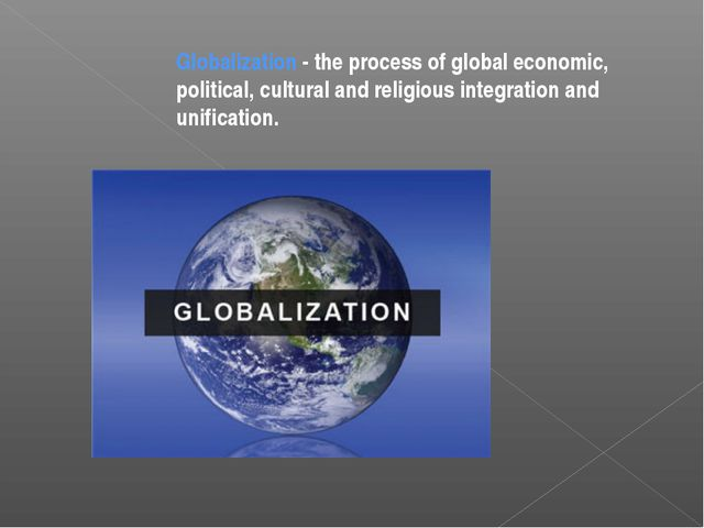 Globalization - the process of global economic, political, cultural and relig...