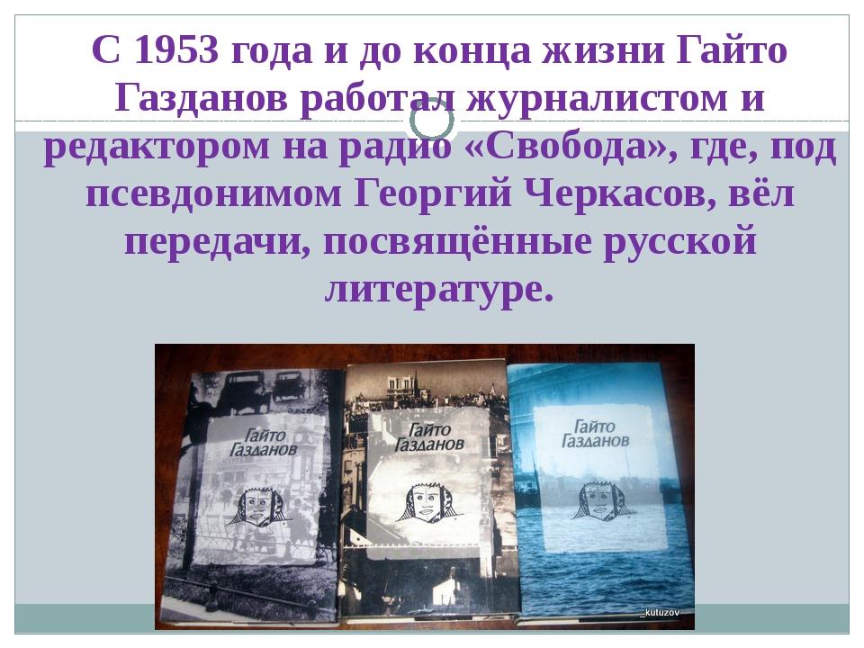 С1953 годаи до конца жизни Гайто Газданов работал журналистом и редактором...