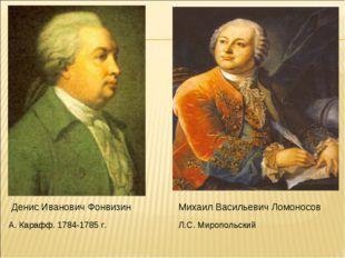 Денис Иванович Фонвизин Михаил Васильевич Ломоносов А. Карафф. 1784-1785 г. Л
