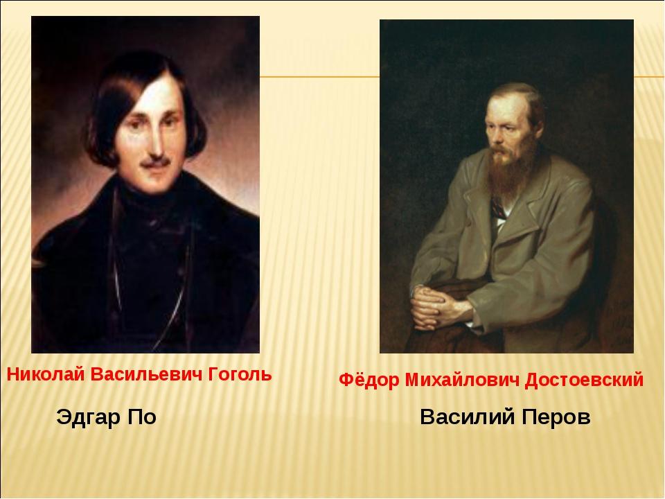 Василий Перов Эдгар По Николай Васильевич Гоголь Фёдор Михайлович Достоевский