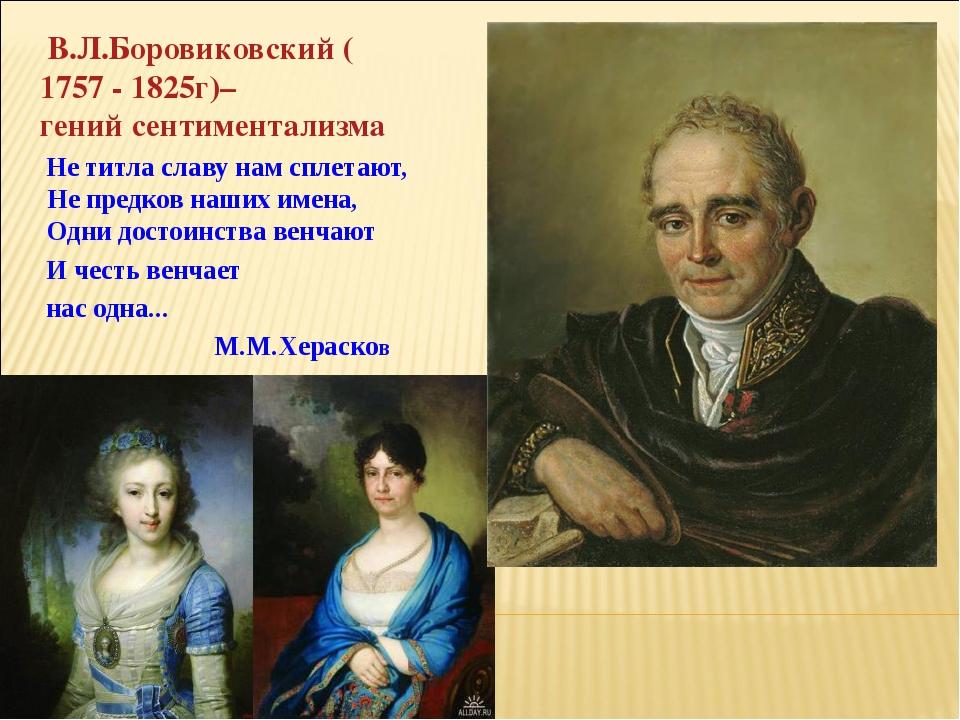 В.Л.Боровиковский (1757 - 1825г)– гений сентиментализма Не титла славу нам с...