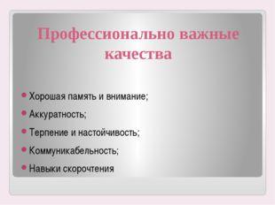 Профессионально важные качества Хорошая память и внимание; Аккуратность; Терп