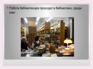 Работа библиотекаря проходит в библиотеке, среди книг.