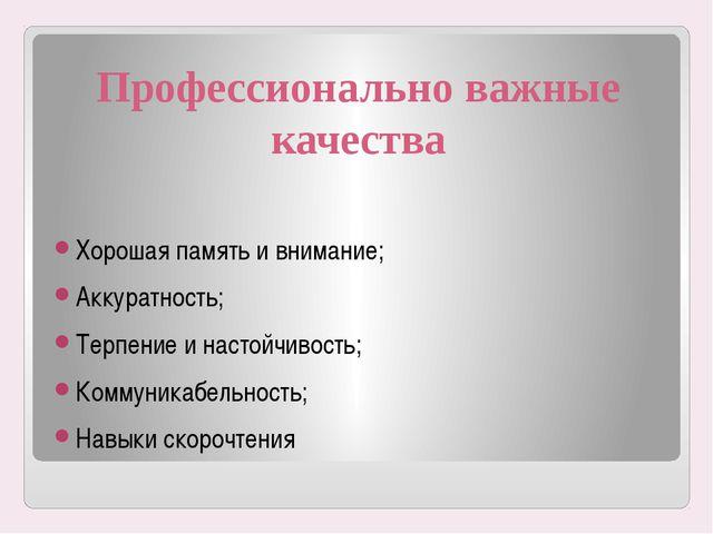 Профессионально важные качества Хорошая память и внимание; Аккуратность; Терп...
