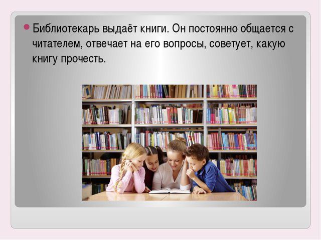 Библиотекарь выдаёт книги. Он постоянно общается с читателем, отвечает на его...