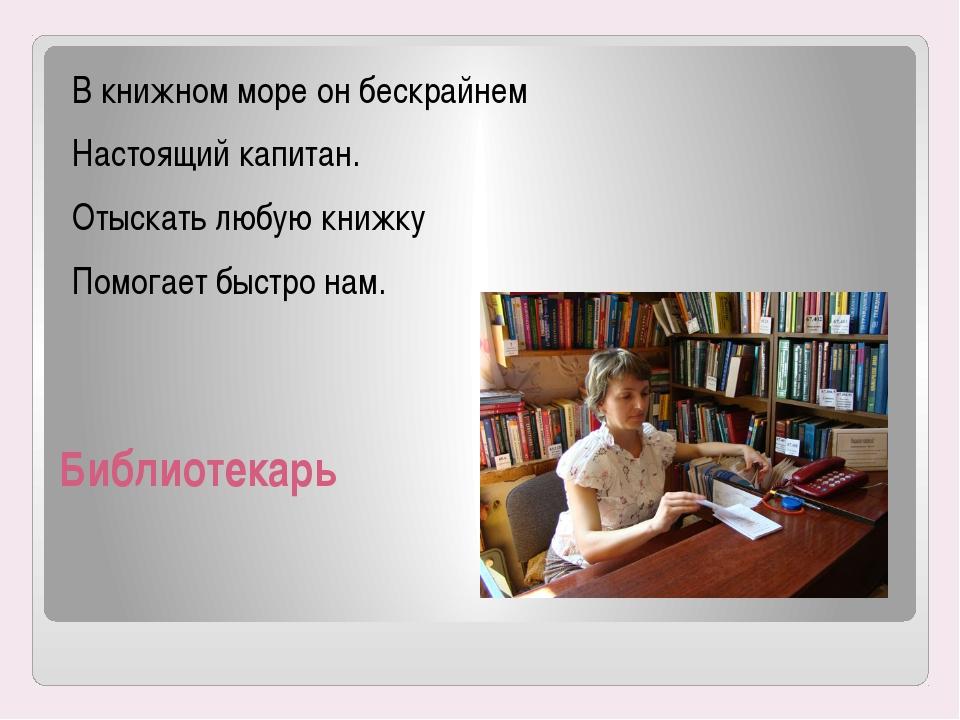 Библиотекарь В книжном море он бескрайнем Настоящий капитан. Отыскать любую к...