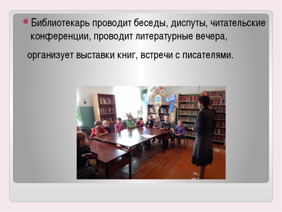 Библиотекарь проводит беседы, диспуты, читательские конференции, проводит лит...