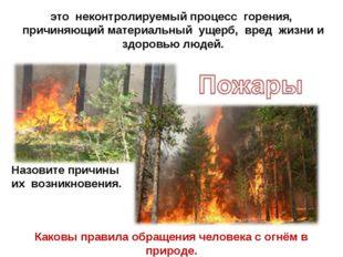 это неконтролируемый процесс горения, причиняющий материальный ущерб, вред жи